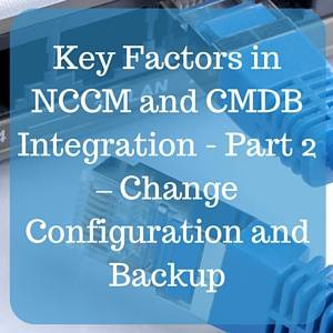 Key Factors in NCCM and CMDB Integration - Part 2 – Change Configuration and Backup