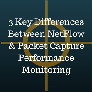3 Key Differences Between NetFlow and Packet Capture Performance Monitoring